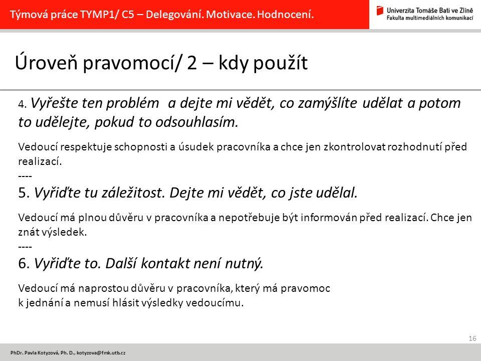 16 PhDr. Pavla Kotyzová, Ph. D., kotyzova@fmk.utb.cz Úroveň pravomocí/ 2 – kdy použít Týmová práce TYMP1/ C5 – Delegování. Motivace. Hodnocení. 4. Vyř