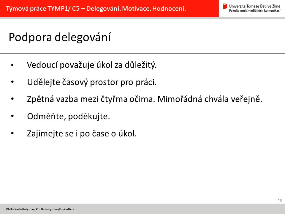18 PhDr. Pavla Kotyzová, Ph. D., kotyzova@fmk.utb.cz Podpora delegování Týmová práce TYMP1/ C5 – Delegování. Motivace. Hodnocení. Vedoucí považuje úko