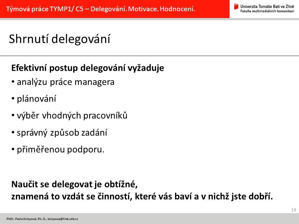 19 PhDr. Pavla Kotyzová, Ph. D., kotyzova@fmk.utb.cz Shrnutí delegování Týmová práce TYMP1/ C5 – Delegování. Motivace. Hodnocení. Efektivní postup del