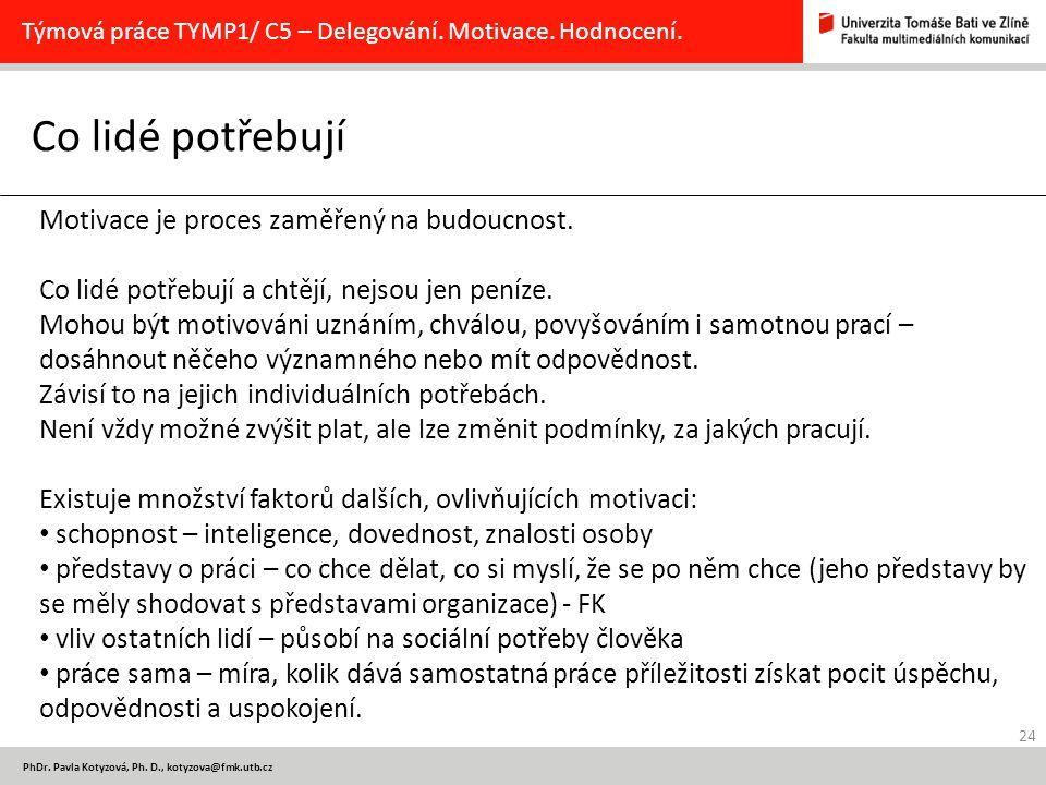 24 PhDr. Pavla Kotyzová, Ph. D., kotyzova@fmk.utb.cz Co lidé potřebují Týmová práce TYMP1/ C5 – Delegování. Motivace. Hodnocení. Motivace je proces za