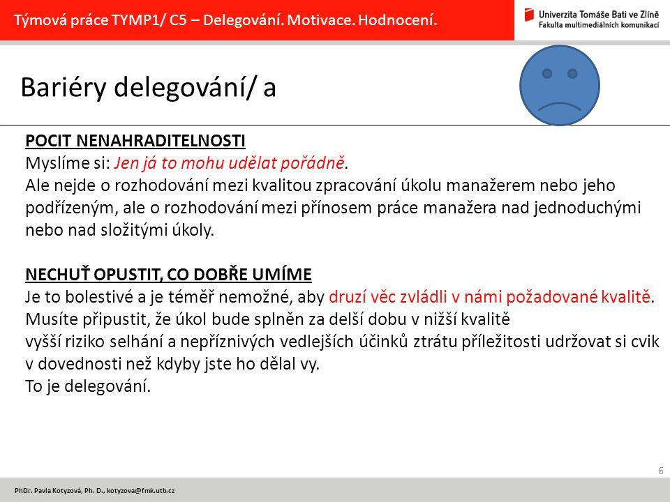 6 PhDr. Pavla Kotyzová, Ph. D., kotyzova@fmk.utb.cz Bariéry delegování/ a Týmová práce TYMP1/ C5 – Delegování. Motivace. Hodnocení. POCIT NENAHRADITEL