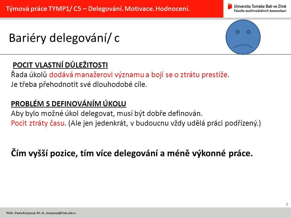 8 PhDr. Pavla Kotyzová, Ph. D., kotyzova@fmk.utb.cz Bariéry delegování/ c Týmová práce TYMP1/ C5 – Delegování. Motivace. Hodnocení. POCIT VLASTNÍ DŮLE
