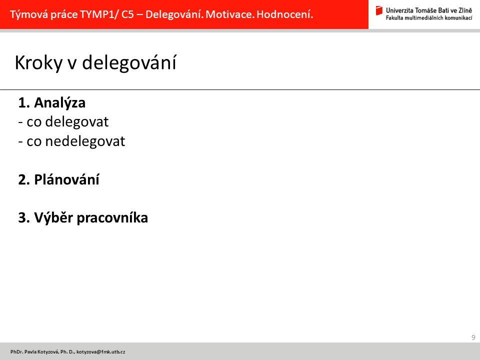 9 PhDr. Pavla Kotyzová, Ph. D., kotyzova@fmk.utb.cz Kroky v delegování Týmová práce TYMP1/ C5 – Delegování. Motivace. Hodnocení. 1. Analýza - co deleg