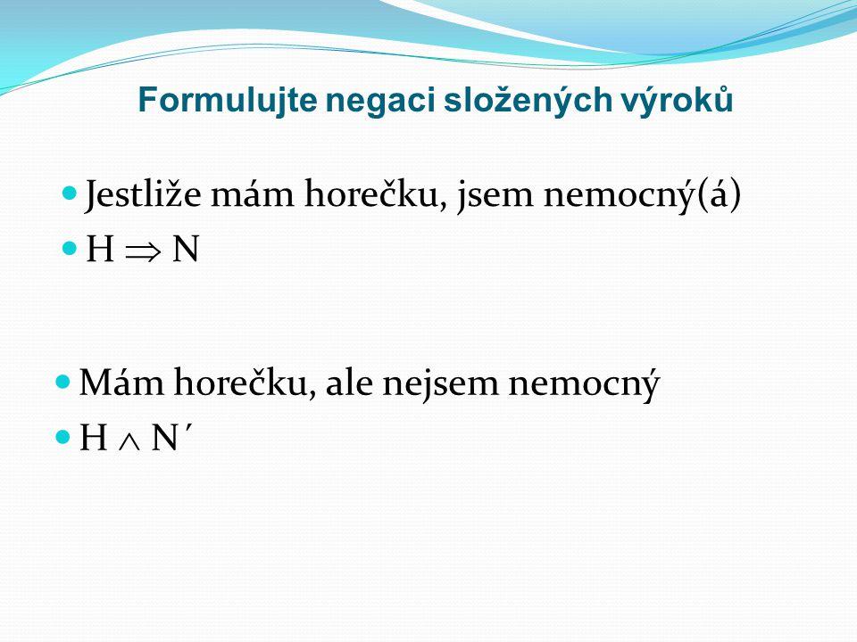Formulujte negaci složených výroků Jestliže mám horečku, jsem nemocný(á) H  N Mám horečku, ale nejsem nemocný H  N´