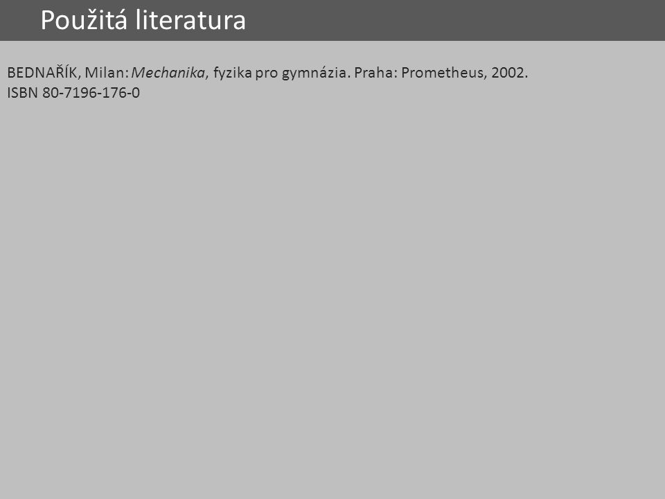 Použitá literatura BEDNAŘÍK, Milan: Mechanika, fyzika pro gymnázia. Praha: Prometheus, 2002. ISBN 80-7196-176-0