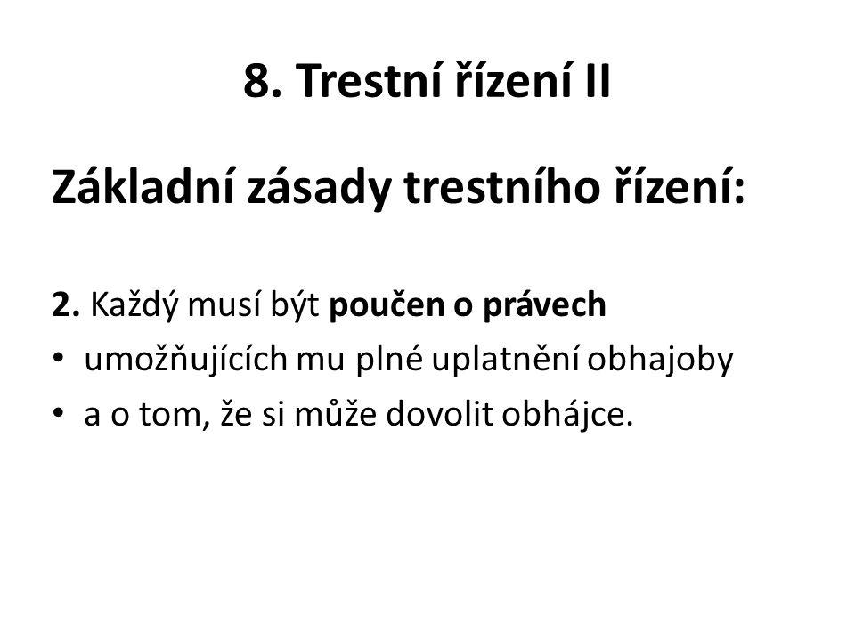 8. Trestní řízení II Základní zásady trestního řízení: 2. Každý musí být poučen o právech umožňujících mu plné uplatnění obhajoby a o tom, že si může