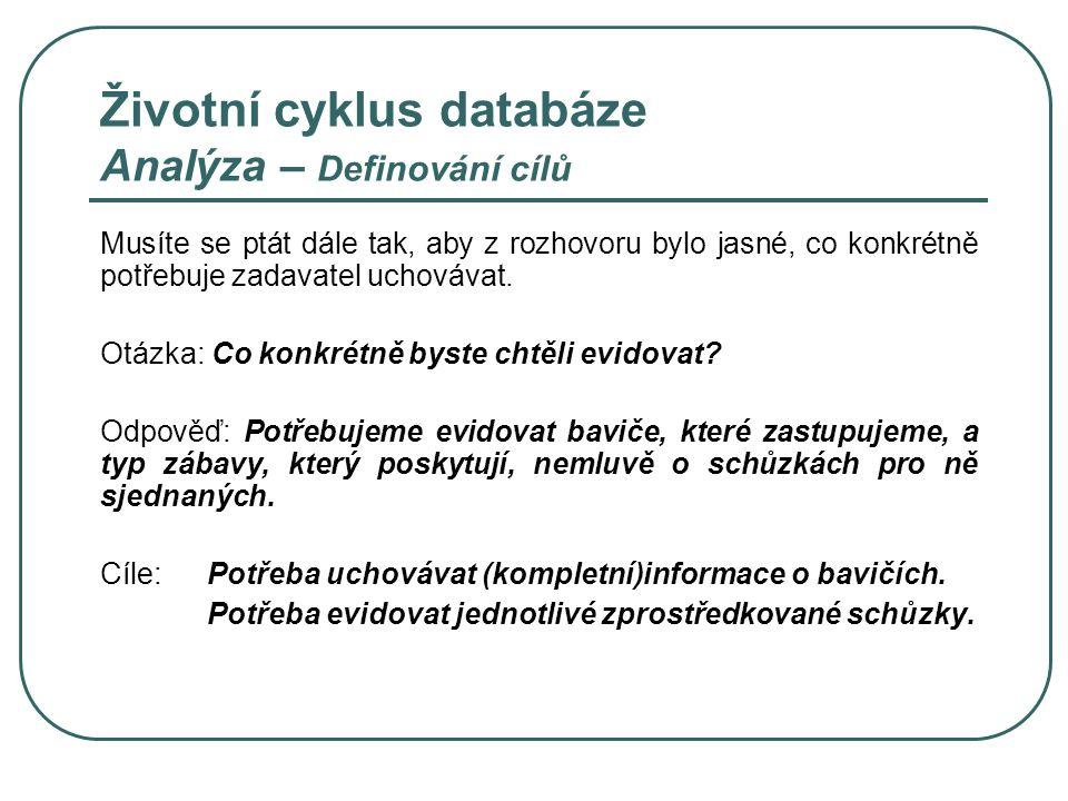 Životní cyklus databáze Analýza – Definování cílů Musíte se ptát dále tak, aby z rozhovoru bylo jasné, co konkrétně potřebuje zadavatel uchovávat. Otá