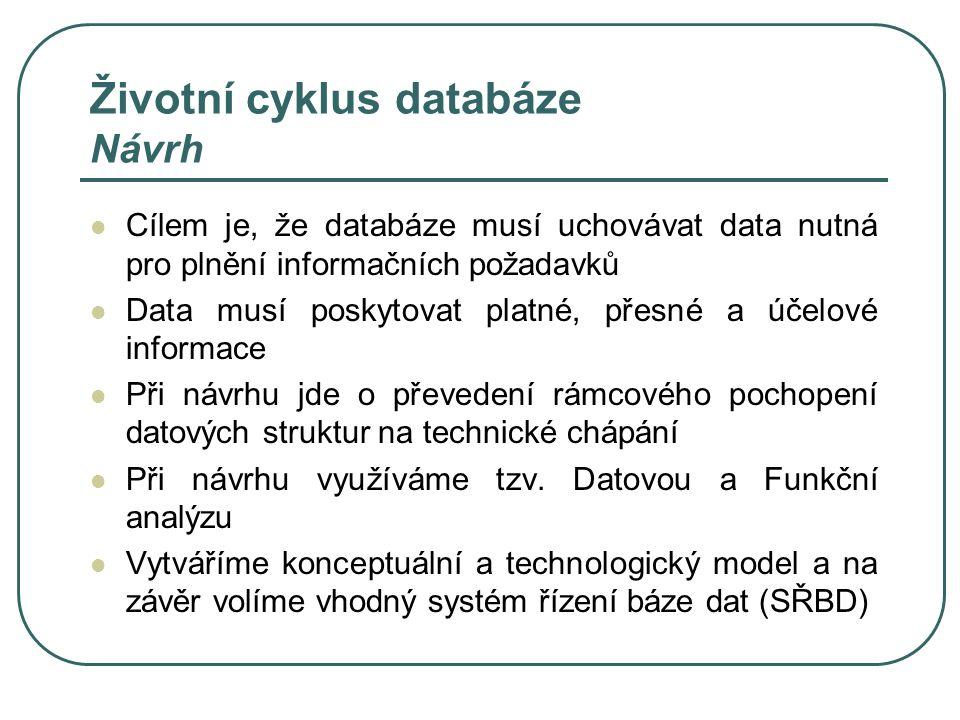 Životní cyklus databáze Návrh Cílem je, že databáze musí uchovávat data nutná pro plnění informačních požadavků Data musí poskytovat platné, přesné a