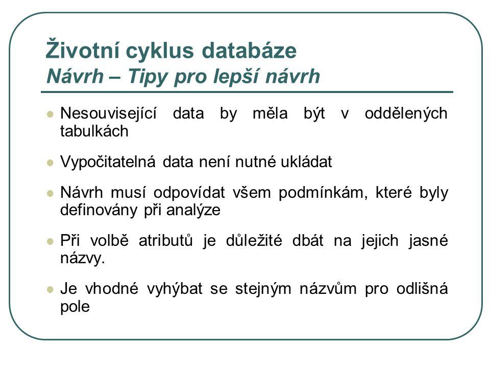 Životní cyklus databáze Návrh – Tipy pro lepší návrh Nesouvisející data by měla být v oddělených tabulkách Vypočitatelná data není nutné ukládat Návrh