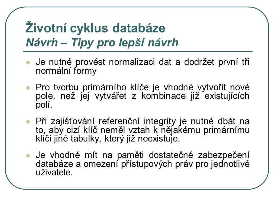 Životní cyklus databáze Návrh – Tipy pro lepší návrh Je nutné provést normalizaci dat a dodržet první tři normální formy Pro tvorbu primárního klíče j