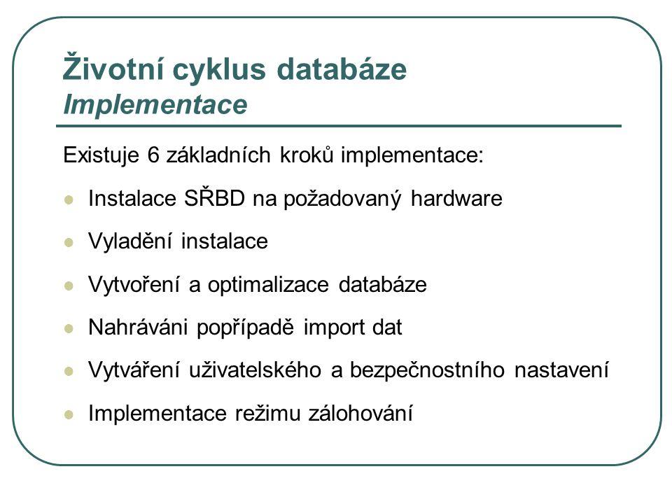 Životní cyklus databáze Implementace Existuje 6 základních kroků implementace: Instalace SŘBD na požadovaný hardware Vyladění instalace Vytvoření a op