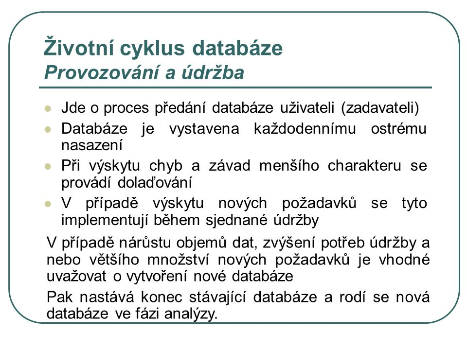 Životní cyklus databáze Provozování a údržba Jde o proces předání databáze uživateli (zadavateli) Databáze je vystavena každodennímu ostrému nasazení