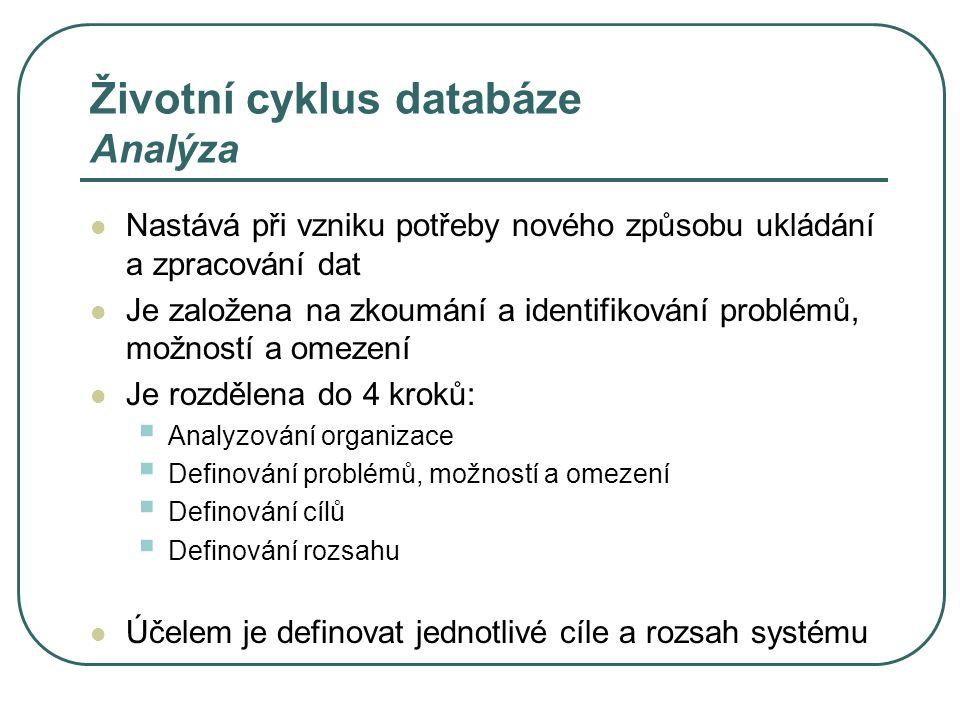 Životní cyklus databáze Analýza Nastává při vzniku potřeby nového způsobu ukládání a zpracování dat Je založena na zkoumání a identifikování problémů,