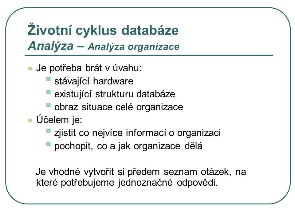 Životní cyklus databáze Analýza – Analýza organizace Je potřeba brát v úvahu:  stávající hardware  existující strukturu databáze  obraz situace cel