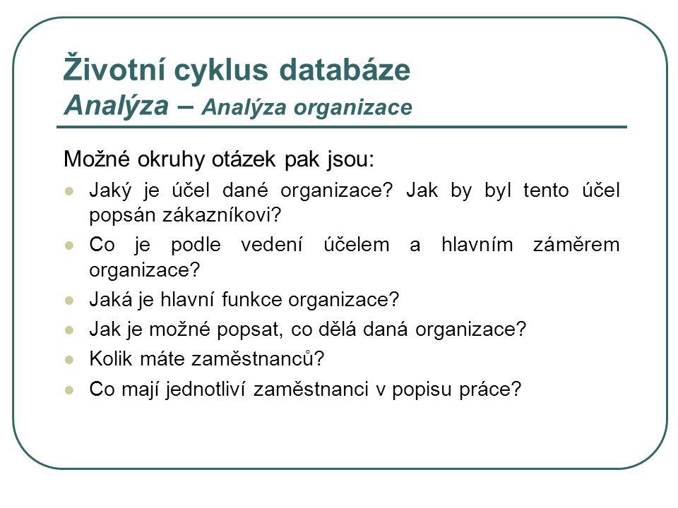 Životní cyklus databáze Analýza – Definování problémů Náplní je tázat se uživatele stávající datové struktury na: projevující se potíže a omezení na stávající databázi následné potřeby a cíle kladené na novou databázi omezení, která je potřeba zahrnout do nové databáze budoucí požadavky kladené na databázi Otázky jsou kladeny širšímu spektru uživatelů dat, přičemž je vhodné postupovat od managementu směrem k řadovým zaměstnacům.