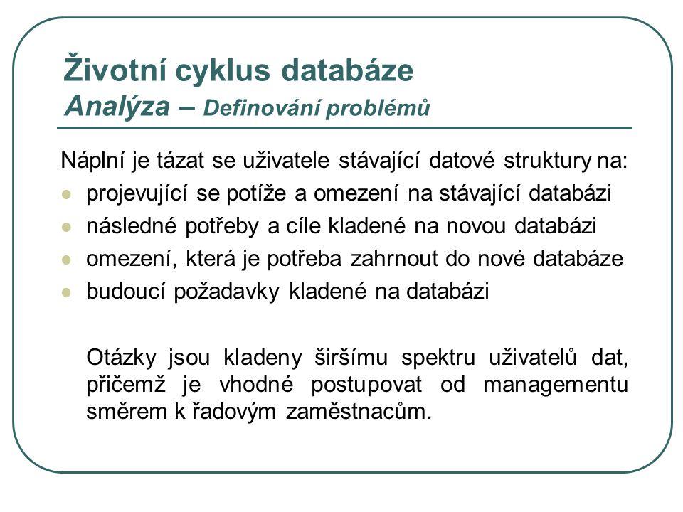 Životní cyklus databáze Provozování a údržba Jde o proces předání databáze uživateli (zadavateli) Databáze je vystavena každodennímu ostrému nasazení Při výskytu chyb a závad menšího charakteru se provádí dolaďování V případě výskytu nových požadavků se tyto implementují během sjednané údržby V případě nárůstu objemů dat, zvýšení potřeb údržby a nebo většího množství nových požadavků je vhodné uvažovat o vytvoření nové databáze Pak nastává konec stávající databáze a rodí se nová databáze ve fázi analýzy.