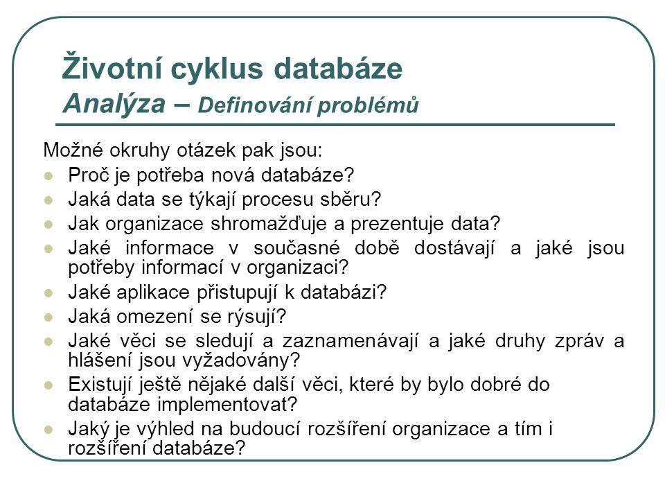Životní cyklus databáze Analýza – Definování cílů Cíle jsou tvrzení, která reprezentují obecné úkony uživatele s daty prováděné v databázi Každý cíl jasně definuje jeden obecný úkol Tvoří je základní požadavky organizace na informace a zajišťují výchozí bod pro návrh nové databáze