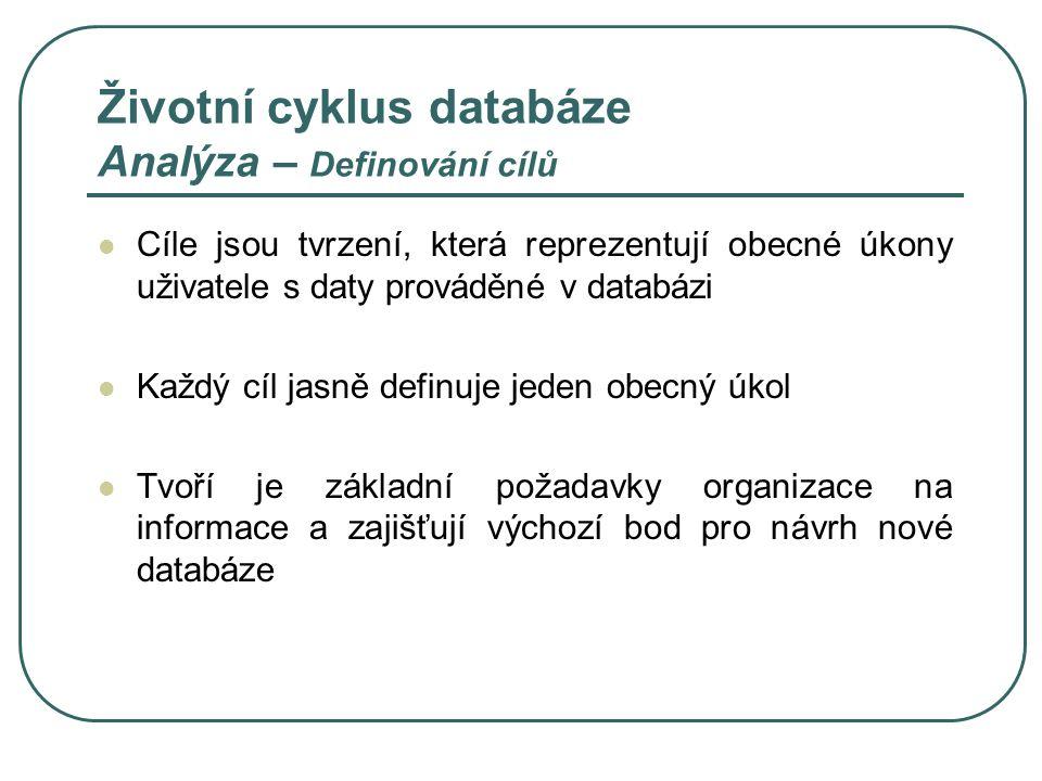 Životní cyklus databáze Analýza – Definování cílů Cíle jsou tvrzení, která reprezentují obecné úkony uživatele s daty prováděné v databázi Každý cíl j