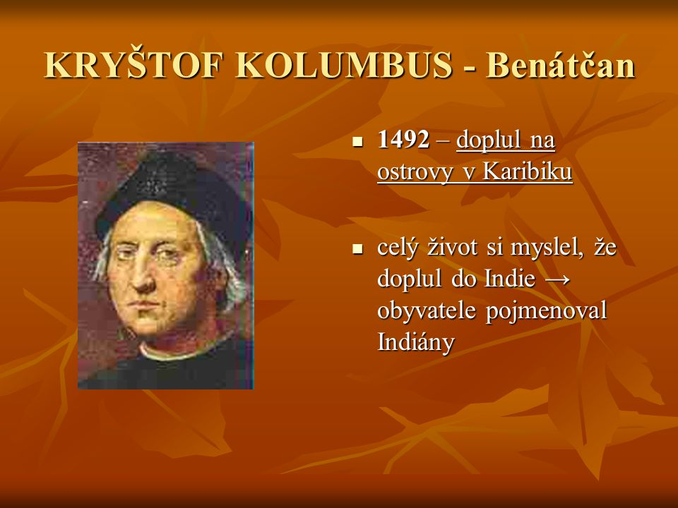 KRYŠTOF KOLUMBUS - Benátčan 1492 – doplul na ostrovy v Karibiku 1492 – doplul na ostrovy v Karibiku celý život si myslel, že doplul do Indie → obyvate
