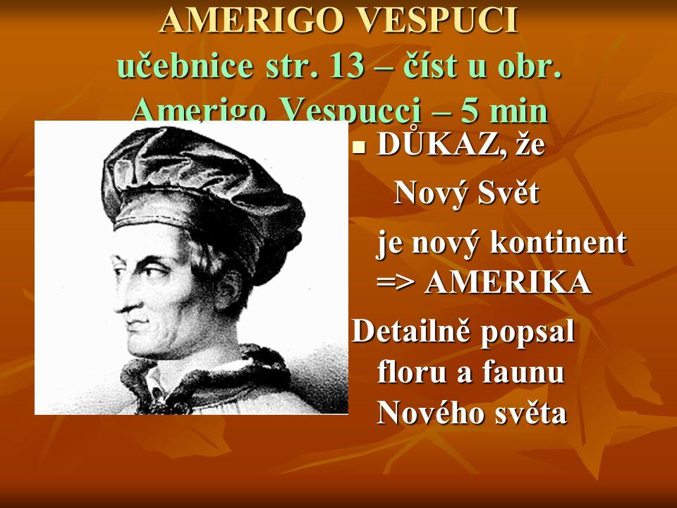 AMERIGO VESPUCI učebnice str. 13 – číst u obr. Amerigo Vespucci – 5 min DŮKAZ, že DŮKAZ, že Nový Svět Nový Svět je nový kontinent => AMERIKA je nový k
