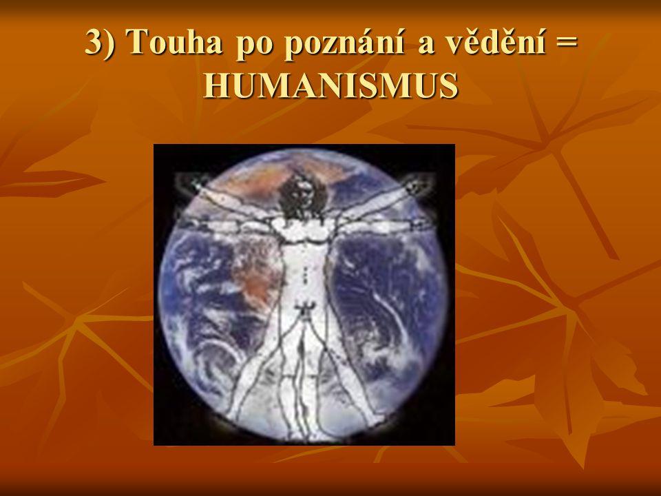 3) Touha po poznání a vědění = HUMANISMUS