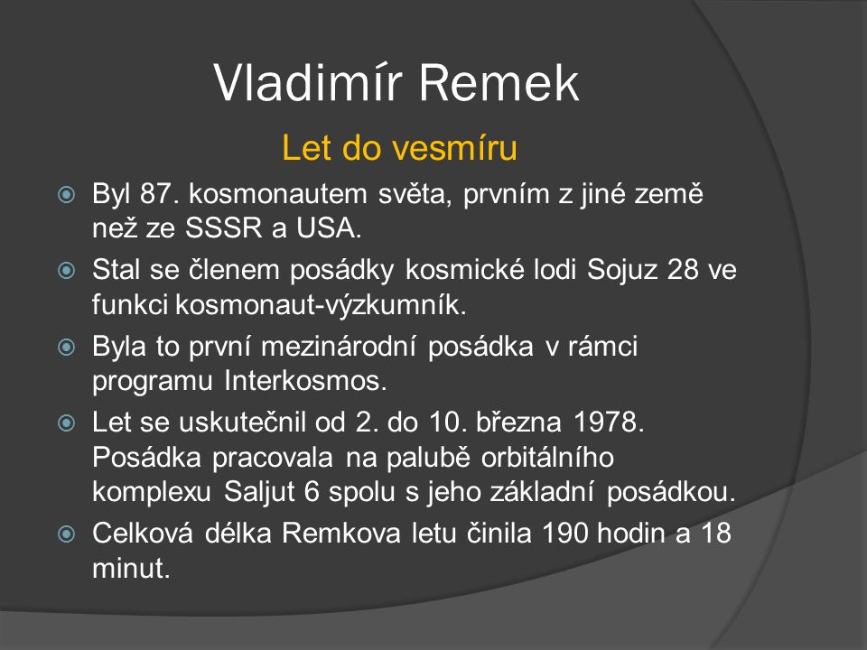 Vladimír Remek Let do vesmíru  Byl 87. kosmonautem světa, prvním z jiné země než ze SSSR a USA.  Stal se členem posádky kosmické lodi Sojuz 28 ve fu