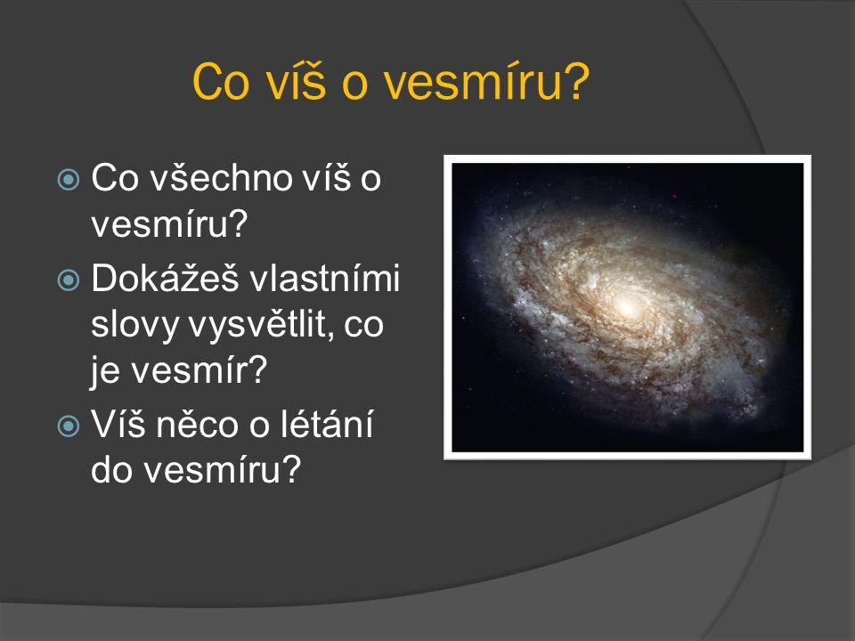 Co víš o vesmíru?  Co všechno víš o vesmíru?  Dokážeš vlastními slovy vysvětlit, co je vesmír?  Víš něco o létání do vesmíru?