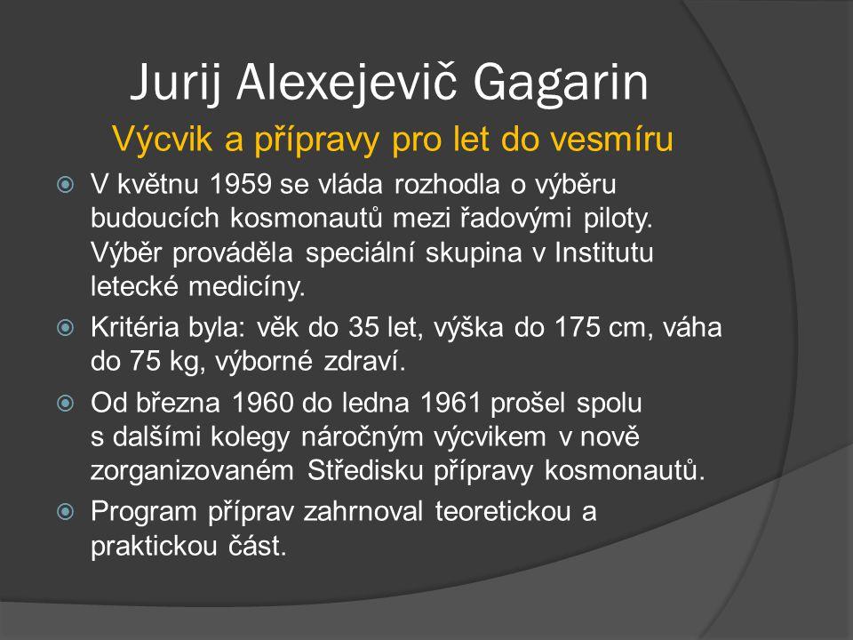 Jurij Alexejevič Gagarin Teoretická část přípravPraktická část příprav přednášky  o raketách  o konstrukci kosmické lodi Vostok  o letecké a kosmické medicíně a zabezpečení životních podmínek během kosmických letů  o astronomii, geofyzice a filmování náročné testy odolnosti  v barokomoře podstoupili simulaci pobytu ve výšce 5–6 a 14–15 km  na centrifuze zažívali přetížení do 12 G  v termokomoře vydrželi teplotu 70 °C až dvě hodiny  třásli s nimi na vibračním stole  strávili o samotě v izolační komoře řadu hodin  podstoupili parašutistický výcvik  stav beztíže si vyzkoušeli při parabolických letech