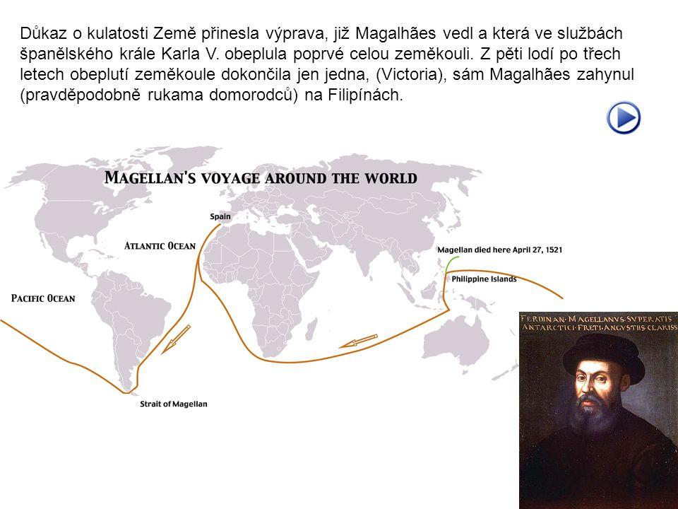 Důkaz o kulatosti Země přinesla výprava, již Magalhães vedl a která ve službách španělského krále Karla V. obeplula poprvé celou zeměkouli. Z pěti lod