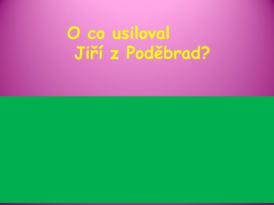 O co usiloval Jiří z Poděbrad?