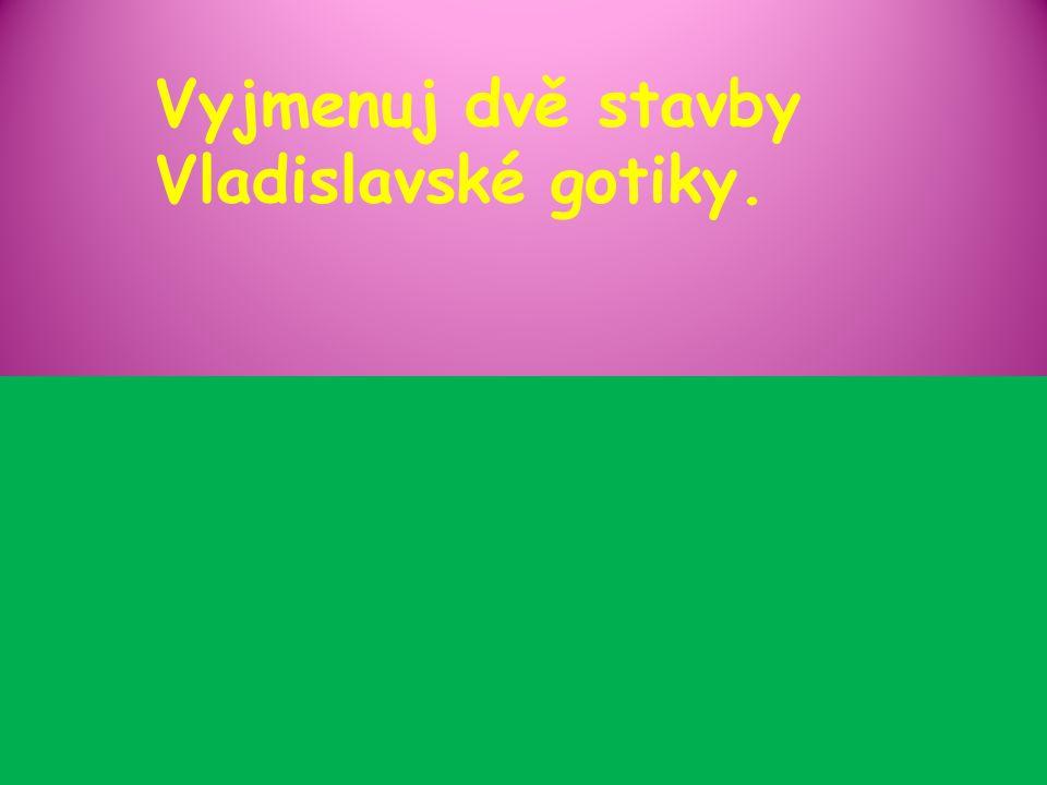 Vyjmenuj dvě stavby Vladislavské gotiky.