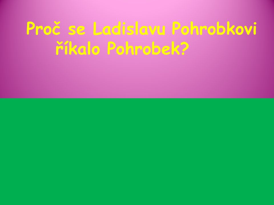Proč se Ladislavu Pohrobkovi říkalo Pohrobek