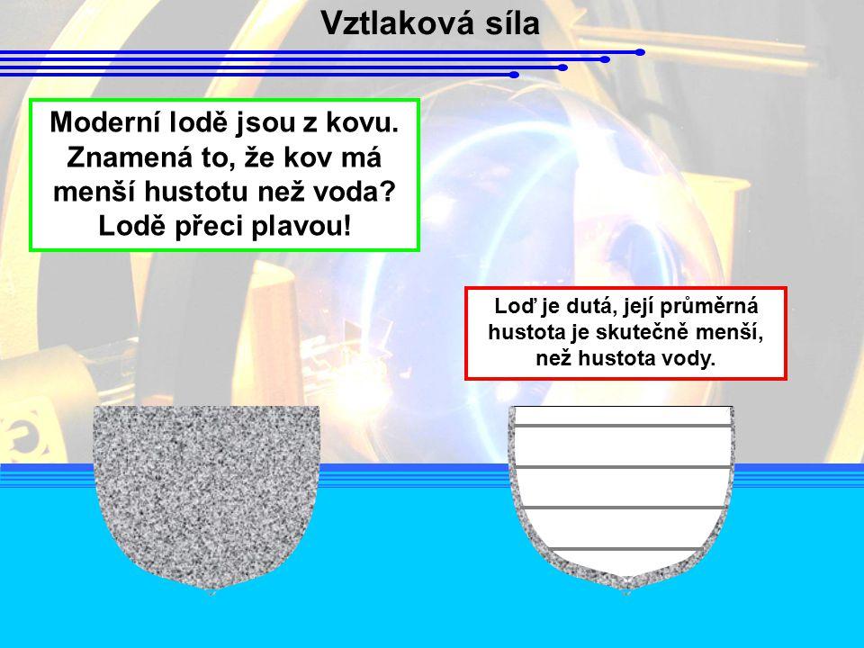 Vztlaková síla Moderní lodě jsou z kovu. Znamená to, že kov má menší hustotu než voda? Lodě přeci plavou! Loď je dutá, její průměrná hustota je skuteč