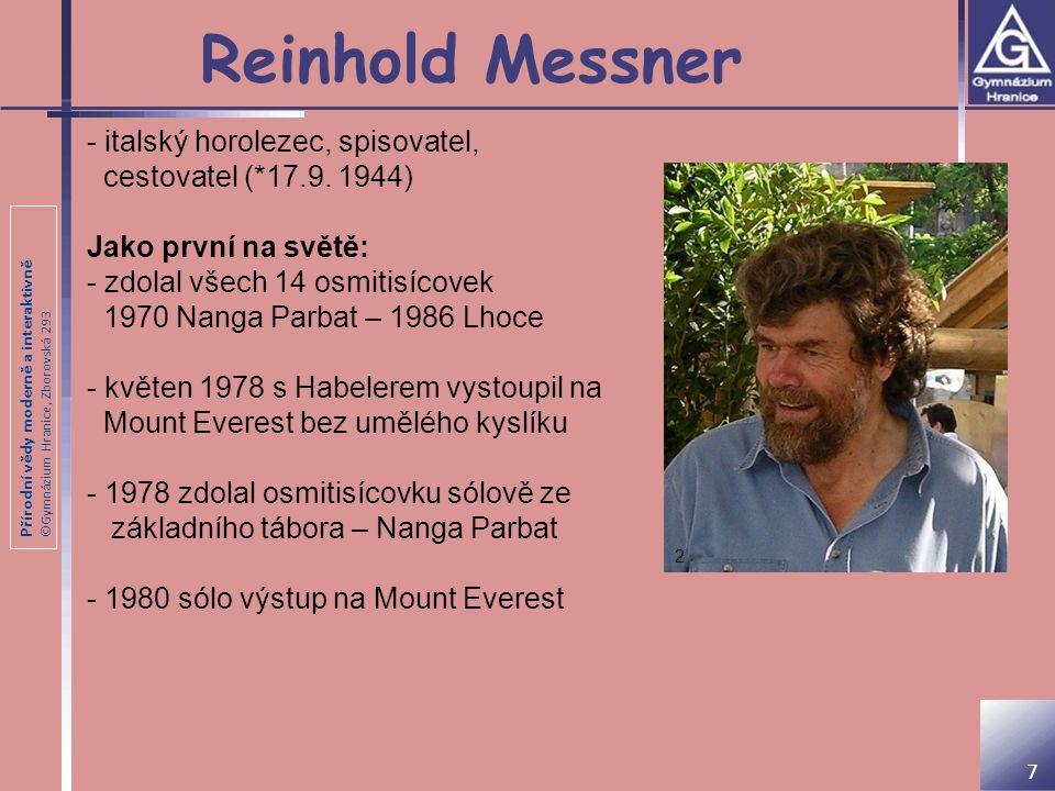 """Přírodní vědy moderně a interaktivně ©Gymnázium Hranice, Zborovská 293 Reinhold Messner Další vybrané aktivity: - 18x na vrcholu osmitisícovky - 1986 - vrchol Mount Vinson (Antarktida - 4 897 m) - 1990 - přechod Antarktidy bez psů a techniky - 1993 - přechod Grónska - 2004 - přechod pouště Gobi - 7 summits (jako první všechny hory bez použití umělého kyslíku) - autor projektu """"Messner Mountain Museum ."""