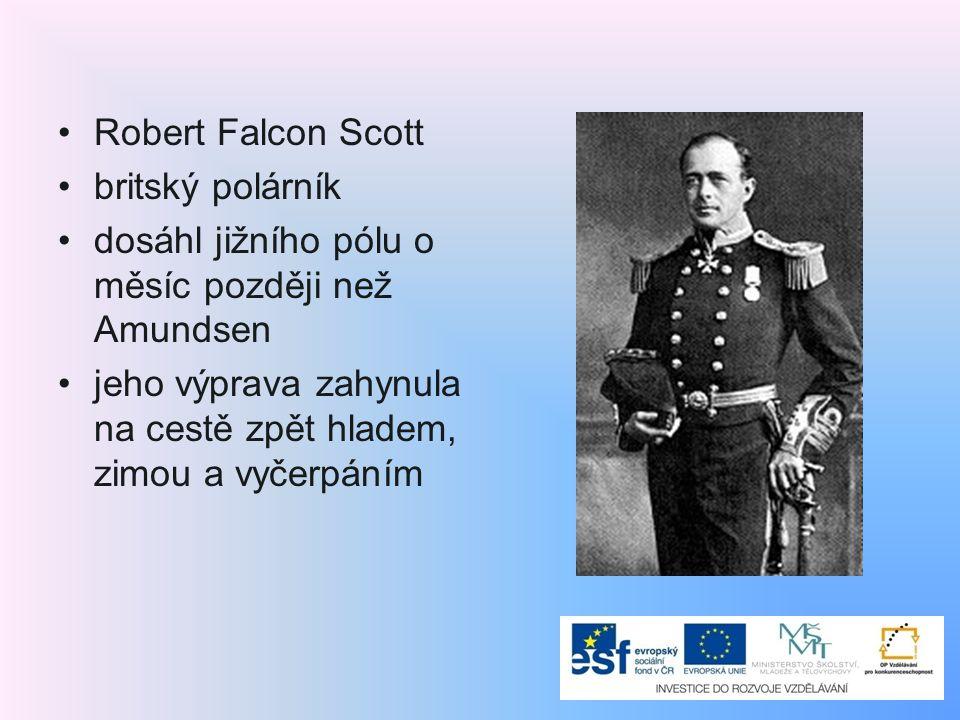 Robert Falcon Scott britský polárník dosáhl jižního pólu o měsíc později než Amundsen jeho výprava zahynula na cestě zpět hladem, zimou a vyčerpáním