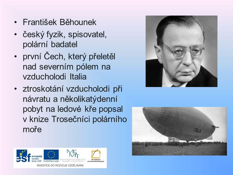 František Běhounek český fyzik, spisovatel, polární badatel první Čech, který přeletěl nad severním pólem na vzducholodi Italia ztroskotání vzducholodi při návratu a několikatýdenní pobyt na ledové kře popsal v knize Trosečníci polárního moře