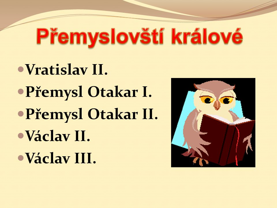 Vratislav II. Přemysl Otakar I. Přemysl Otakar II. Václav II. Václav III.