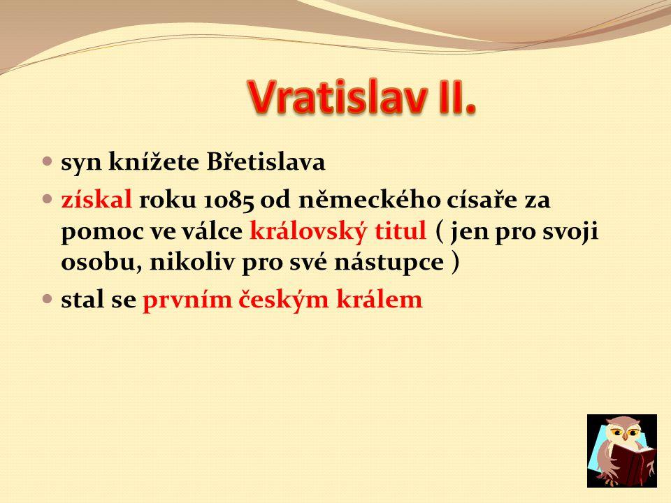 syn knížete Břetislava získal roku 1085 od německého císaře za pomoc ve válce královský titul ( jen pro svoji osobu, nikoliv pro své nástupce ) stal se prvním českým králem