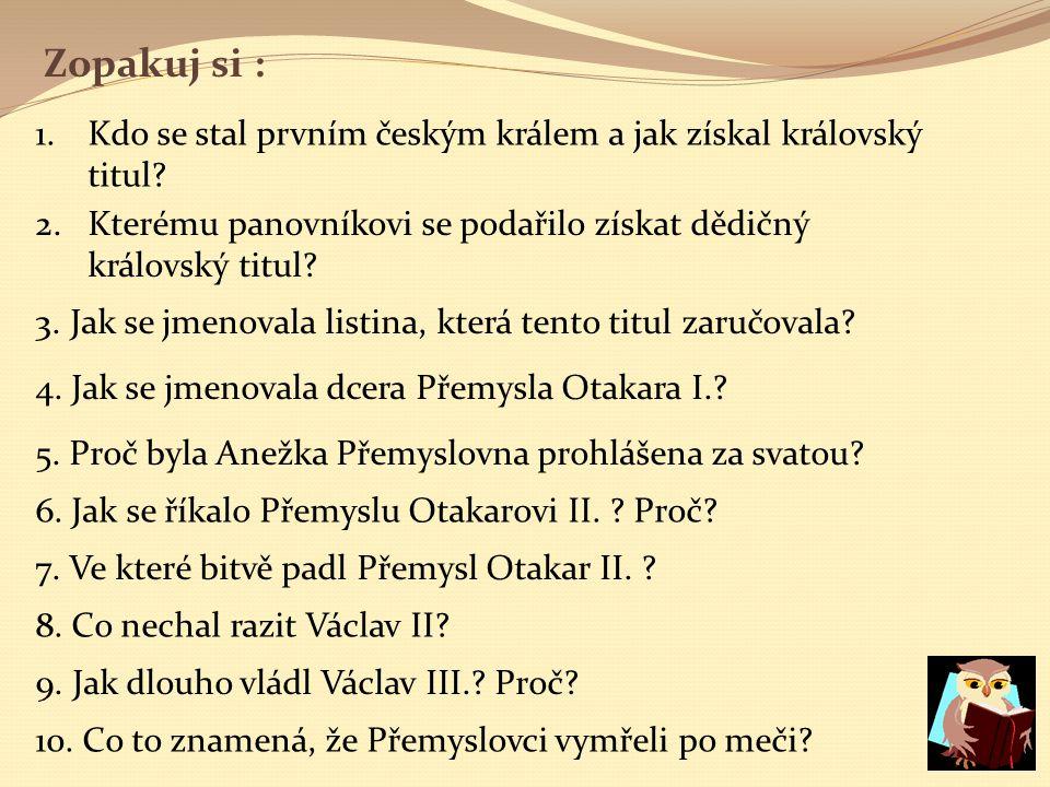 Zopakuj si : 1.Kdo se stal prvním českým králem a jak získal královský titul.