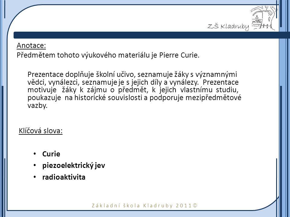 Základní škola Kladruby 2011  Anotace: Předmětem tohoto výukového materiálu je Pierre Curie.