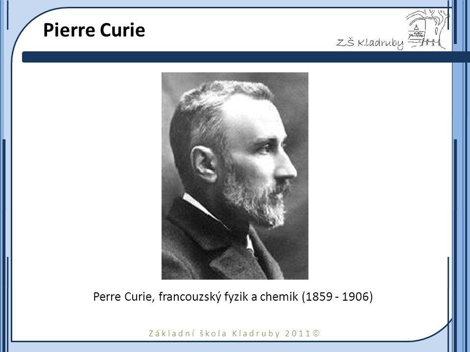 Základní škola Kladruby 2011  Pierre Curie Perre Curie, francouzský fyzik a chemik (1859 - 1906)