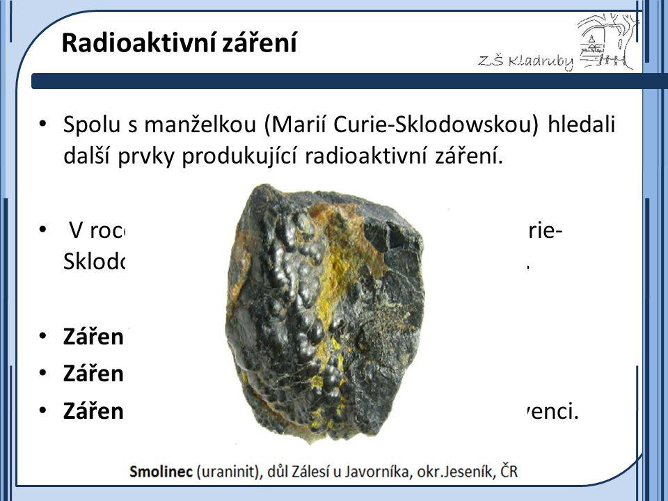 Základní škola Kladruby 2011  Radioaktivní záření Spolu s manželkou (Marií Curie-Sklodowskou) hledali další prvky produkující radioaktivní záření.