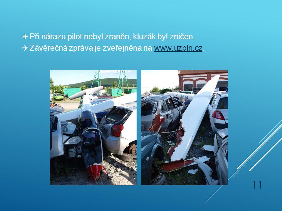  Při nárazu pilot nebyl zraněn, kluzák byl zničen.  Závěrečná zpráva je zveřejněna na www.uzpln.cz.www.uzpln.cz 11