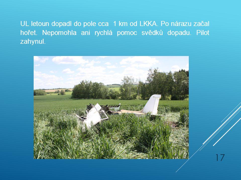 UL letoun dopadl do pole cca 1 km od LKKA. Po nárazu začal hořet. Nepomohla ani rychlá pomoc svědků dopadu. Pilot zahynul. 17