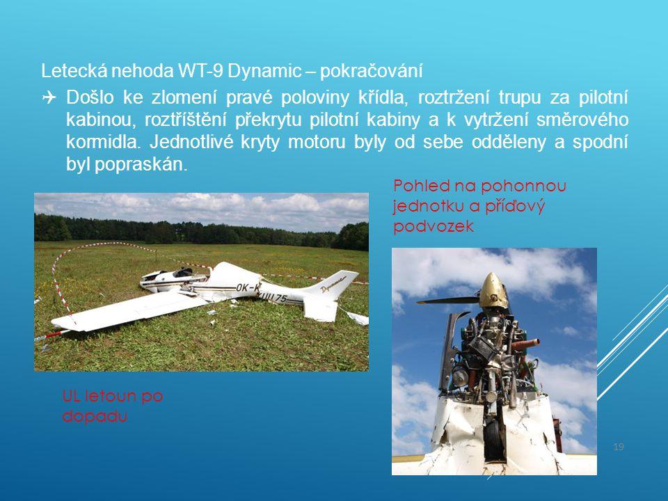 Letecká nehoda WT-9 Dynamic – pokračování  Došlo ke zlomení pravé poloviny křídla, roztržení trupu za pilotní kabinou, roztříštění překrytu pilotní k