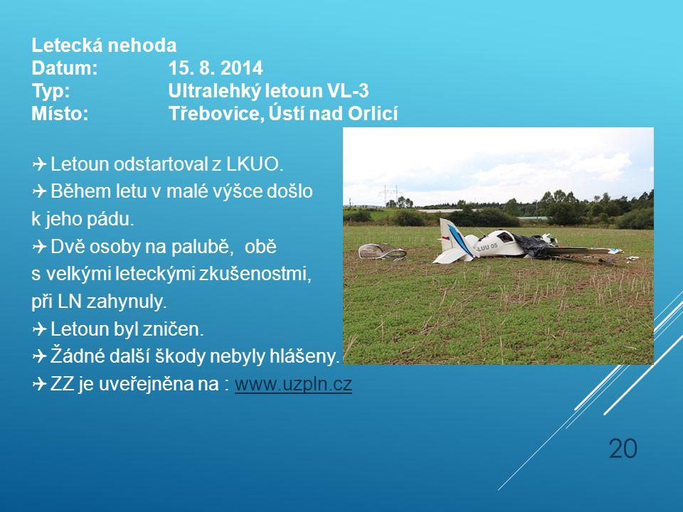 Letecká nehoda Datum:15. 8. 2014 Typ:Ultralehký letoun VL-3 Místo:Třebovice, Ústí nad Orlicí  Letoun odstartoval z LKUO.  Během letu v malé výšce do