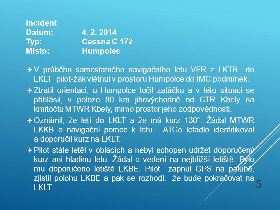 Incident Datum:4. 2. 2014 Typ:Cessna C 172 Místo:Humpolec  V průběhu samostatného navigačního letu VFR z LKTB do LKLT pilot-žák vlétnul v prostoru Hu