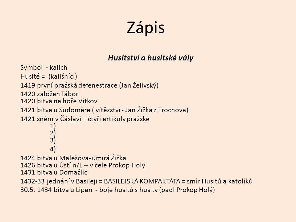 Zápis Husitství a husitské vály Symbol - kalich Husité = (kališníci) 1419 první pražská defenestrace (Jan Želivský) 1420 založen Tábor 1420 bitva na h
