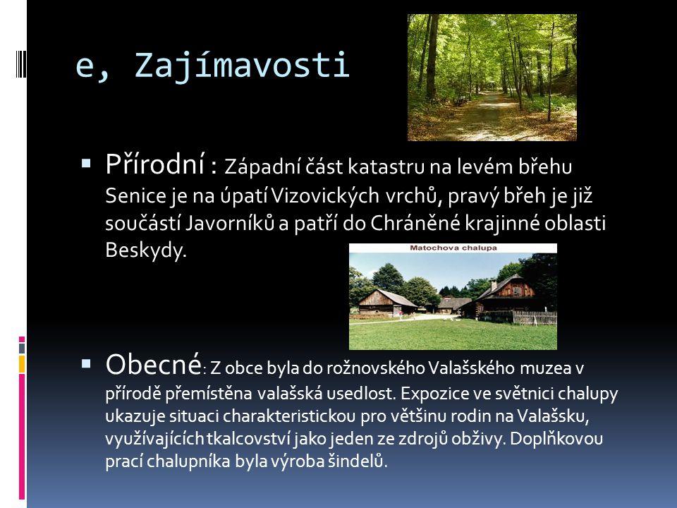 e, Zajímavosti  Přírodní : Západní část katastru na levém břehu Senice je na úpatí Vizovických vrchů, pravý břeh je již součástí Javorníků a patří do Chráněné krajinné oblasti Beskydy.