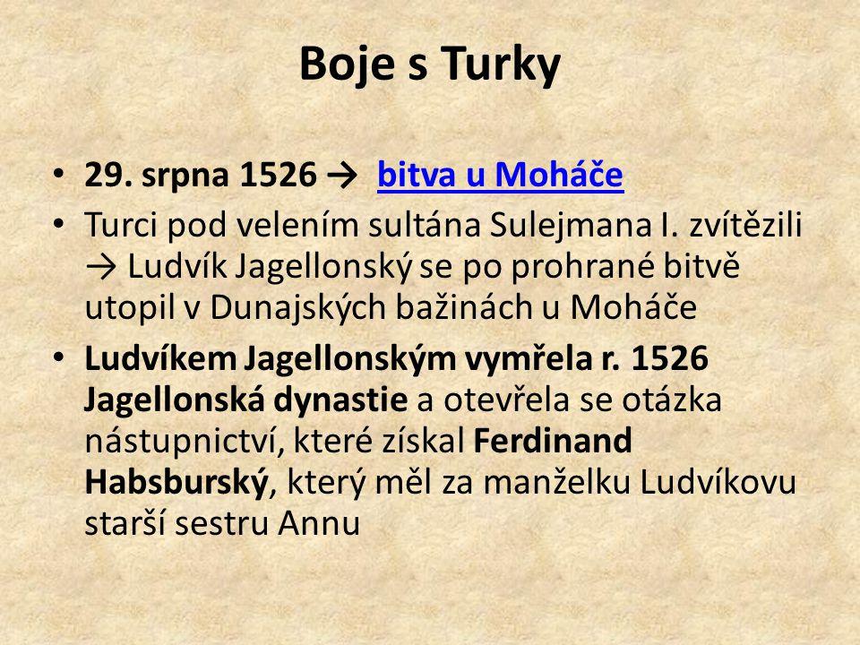 Boje s Turky 29. srpna 1526 → bitva u Moháčebitva u Moháče Turci pod velením sultána Sulejmana I. zvítězili → Ludvík Jagellonský se po prohrané bitvě